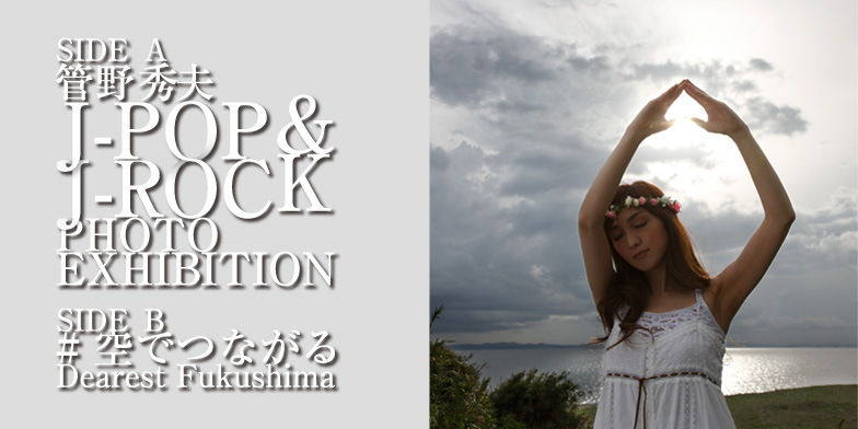 SIDE A 管野秀夫 J-POP&J-ROCK PHOTO EXHIBITION SIDE B #空でつながる Dearest Fukushima